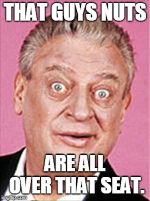 rodney dangerfield | THAT GUYS NUTS ARE ALL OVER THAT SEAT. | image tagged in rodney dangerfield | made w/ Imgflip meme maker