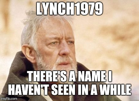 Obi Wan Kenobi Meme | LYNCH1979 THERE'S A NAME I HAVEN'T SEEN IN A WHILE | image tagged in memes,obi wan kenobi | made w/ Imgflip meme maker