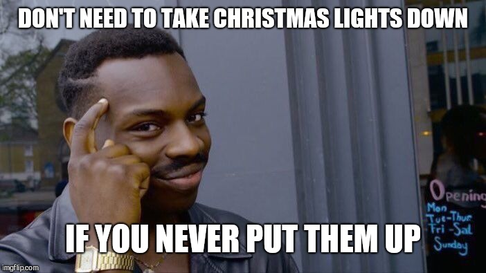 Roll Safe Think About It Meme | DON'T NEED TO TAKE CHRISTMAS LIGHTS DOWN IF YOU NEVER PUT THEM UP | image tagged in memes,roll safe think about it | made w/ Imgflip meme maker