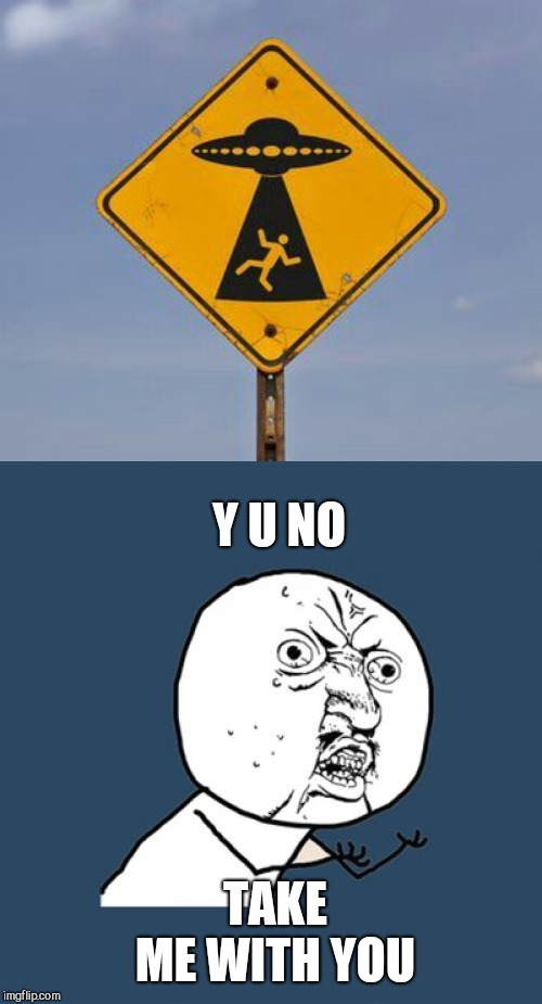 I want to leave | Y U NO TAKE ME WITH YOU | image tagged in memes,y u no,ufo | made w/ Imgflip meme maker