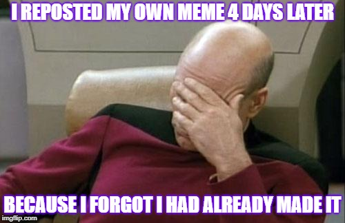 Deleted one of the duplicates and then made this | I REPOSTED MY OWN MEME 4 DAYS LATER BECAUSE I FORGOT I HAD ALREADY MADE IT | image tagged in memes,captain picard facepalm,i am a moron | made w/ Imgflip meme maker