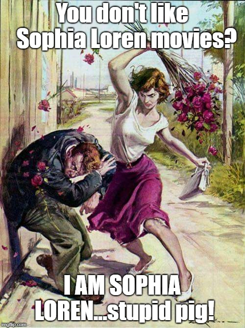 If He Had Looked Closer At Her Chest He Would Have Known  | You don't like  Sophia Loren movies? I AM SOPHIA LOREN...stupid pig! | image tagged in beaten with roses,sophia loren,movies,memes | made w/ Imgflip meme maker