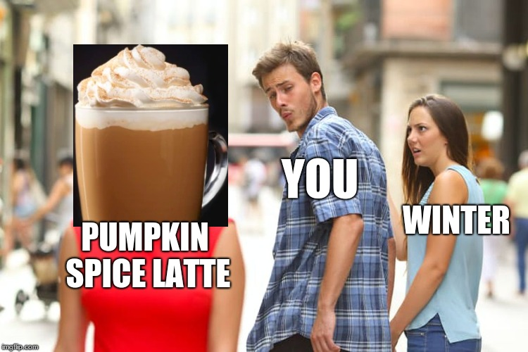 Pumpkin Spice Lattes in the Winter | PUMPKIN SPICE LATTE YOU WINTER | image tagged in memes,distracted boyfriend,pumpkin spice latte,funny,coffee addict,winter sucks | made w/ Imgflip meme maker