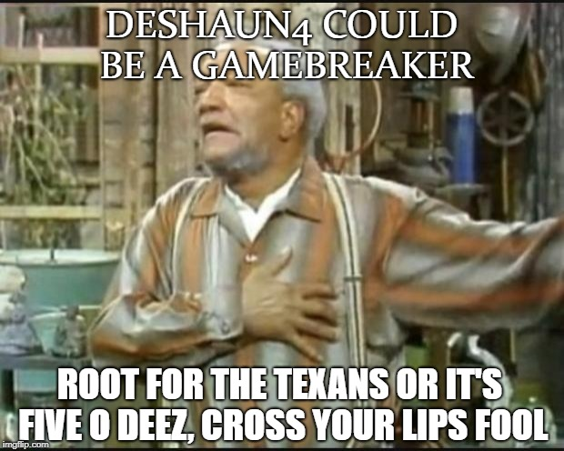 Fred Sanford |  DESHAUN4 COULD BE A GAMEBREAKER; ROOT FOR THE TEXANS OR IT'S FIVE O DEEZ, CROSS YOUR LIPS FOOL | image tagged in fred sanford | made w/ Imgflip meme maker