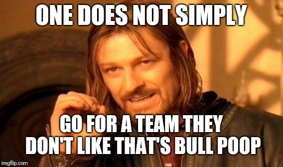 One Does Not Simply | ONE DOES NOT SIMPLY GO FOR A TEAM THEY DON'T LIKE THAT'S BULL POOP | image tagged in memes,one does not simply | made w/ Imgflip meme maker