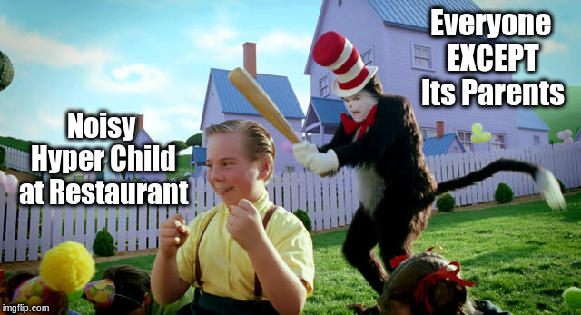 Hire a dang babysitter. | Everyone EXCEPT Its Parents Noisy Hyper Child at Restaurant | image tagged in cat in the hat with a bat ______ colorized,memes,first world problems | made w/ Imgflip meme maker