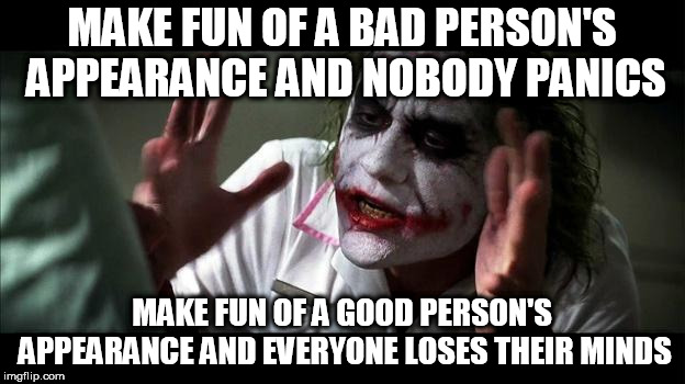 No one BATS an eye |  MAKE FUN OF A BAD PERSON'S APPEARANCE AND NOBODY PANICS; MAKE FUN OF A GOOD PERSON'S APPEARANCE AND EVERYONE LOSES THEIR MINDS | image tagged in no one panics,appearance,body shaming,good,bad,everyone loses their minds | made w/ Imgflip meme maker