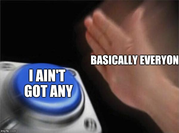 Blank Nut Button Meme | BASICALLY EVERYONE I AIN'T GOT ANY | image tagged in memes,blank nut button | made w/ Imgflip meme maker