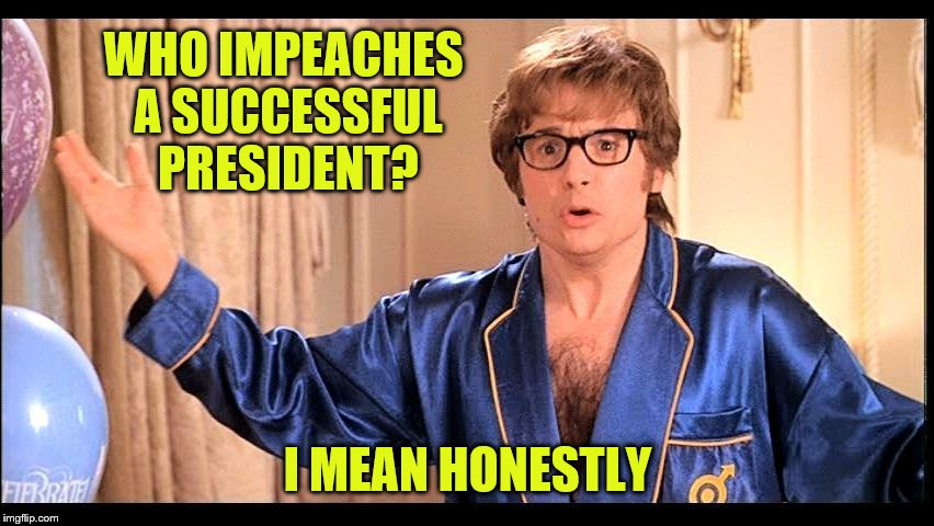 Who does that, Honestly? | WHO IMPEACHES A SUCCESSFUL PRESIDENT? I MEAN HONESTLY | image tagged in who does that honestly | made w/ Imgflip meme maker