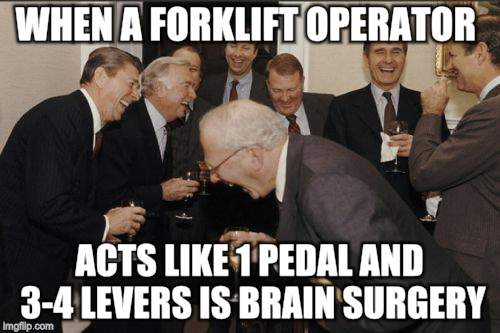 Laughing Men In Suits Meme | WHEN A FORKLIFT OPERATOR ACTS LIKE 1 PEDAL AND 3-4 LEVERS IS BRAIN SURGERY | image tagged in memes,laughing men in suits | made w/ Imgflip meme maker