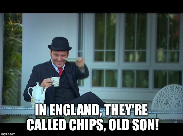 Englishman With Tea | IN ENGLAND, THEY'RE CALLED CHIPS, OLD SON! | image tagged in englishman with tea | made w/ Imgflip meme maker