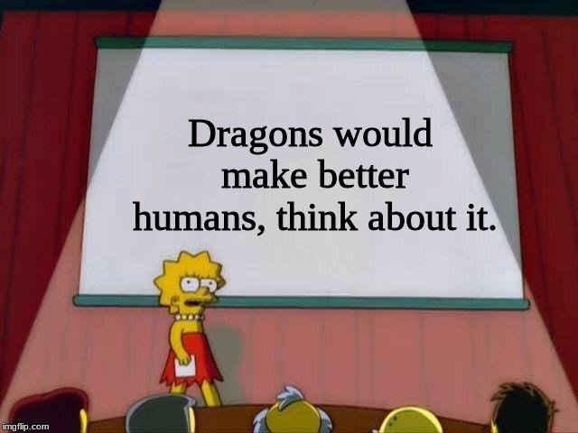 Lisa presentation on dragons.  | Dragons would make better humans, think about it. | image tagged in lisa simpson's presentation,dragons,human stupidity,other,deep thoughts | made w/ Imgflip meme maker