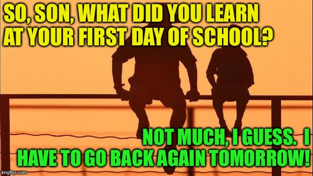 Didn't learn enough | SO, SON, WHAT DID YOU LEARN AT YOUR FIRST DAY OF SCHOOL? NOT MUCH, I GUESS.  I HAVE TO GO BACK AGAIN TOMORROW! | image tagged in cowboy father and son | made w/ Imgflip meme maker