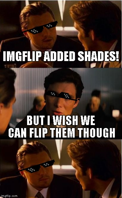 Inception | IMGFLIP ADDED SHADES! BUT I WISH WE CAN FLIP THEM THOUGH | image tagged in memes,inception | made w/ Imgflip meme maker