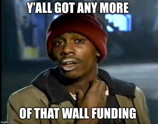 Government Shutdown  |  Y'ALL GOT ANY MORE; OF THAT WALL FUNDING | image tagged in donald trump,government shutdown,republicans | made w/ Imgflip meme maker