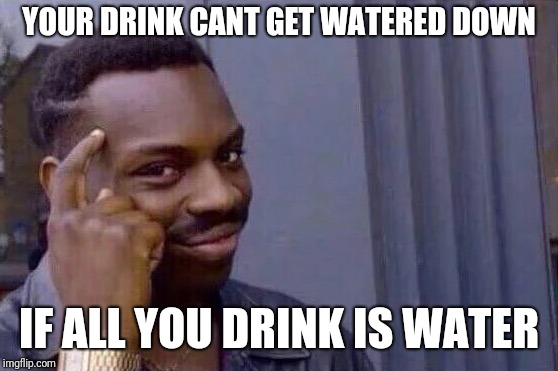 You cant - if you don't  | YOUR DRINK CANT GET WATERED DOWN IF ALL YOU DRINK IS WATER | image tagged in you cant - if you don't | made w/ Imgflip meme maker