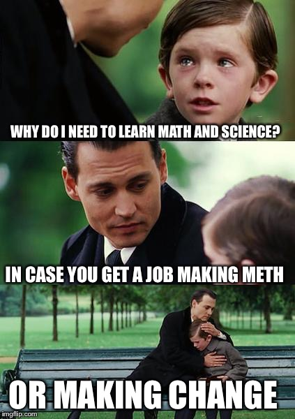 Finding Neverland Meme | WHY DO I NEED TO LEARN MATH AND SCIENCE? IN CASE YOU GET A JOB MAKING METH OR MAKING CHANGE | image tagged in memes,finding neverland | made w/ Imgflip meme maker