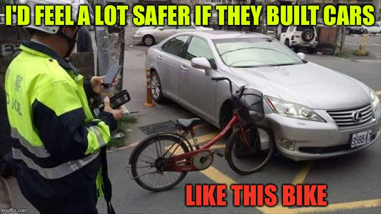 Not the kind of fender bender I was thinking about. | I'D FEEL A LOT SAFER IF THEY BUILT CARS LIKE THIS BIKE | image tagged in cars,bikes,memes,funny | made w/ Imgflip meme maker