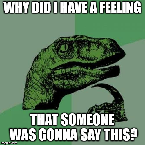 Philosoraptor Meme | WHY DID I HAVE A FEELING THAT SOMEONE WAS GONNA SAY THIS? | image tagged in memes,philosoraptor | made w/ Imgflip meme maker