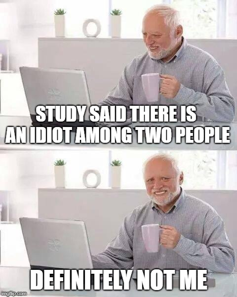 Hide the Pain Harold Meme | STUDY SAID THERE IS AN IDIOT AMONG TWO PEOPLE DEFINITELY NOT ME | image tagged in memes,hide the pain harold | made w/ Imgflip meme maker