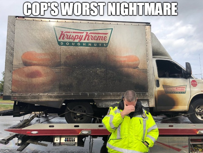 Burned doughnut truck | COP'S WORST NIGHTMARE | image tagged in police officer,doughnut,tow truck,fire | made w/ Imgflip meme maker