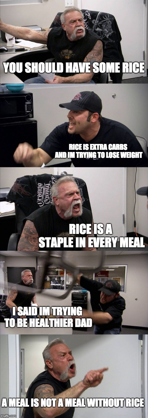 Every dinner with my Asian parents | YOU SHOULD HAVE SOME RICE RICE IS EXTRA CARBS AND IM TRYING TO LOSE WEIGHT RICE IS A STAPLE IN EVERY MEAL I SAID IM TRYING TO BE HEALTHIER D | image tagged in memes,american chopper argument,asian | made w/ Imgflip meme maker