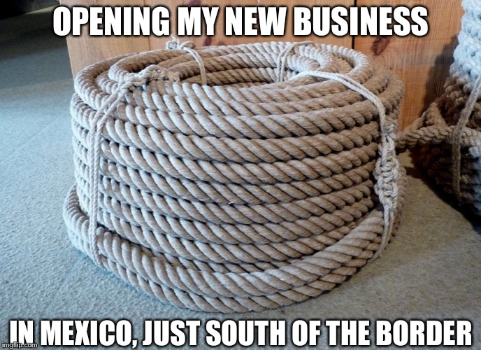 Rope For Wall | OPENING MY NEW BUSINESS IN MEXICO, JUST SOUTH OF THE BORDER | image tagged in wall,trump,rope,climb,mexico,usa | made w/ Imgflip meme maker