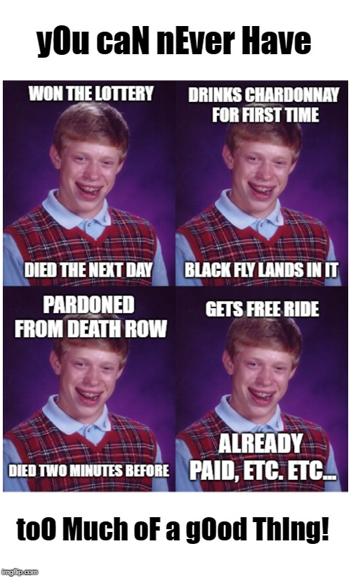 Brian's world according to Alanis | yOu caN nEver Have toO Much oF a gOod ThIng! | image tagged in bad luck brian,alanis,ironic | made w/ Imgflip meme maker