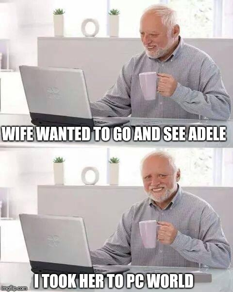 Hide the Pain Harold Meme | WIFE WANTED TO GO AND SEE ADELE I TOOK HER TO PC WORLD | image tagged in memes,hide the pain harold | made w/ Imgflip meme maker