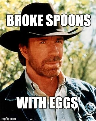 Chuck Norris Meme | BROKE SPOONS WITH EGGS | image tagged in memes,chuck norris | made w/ Imgflip meme maker