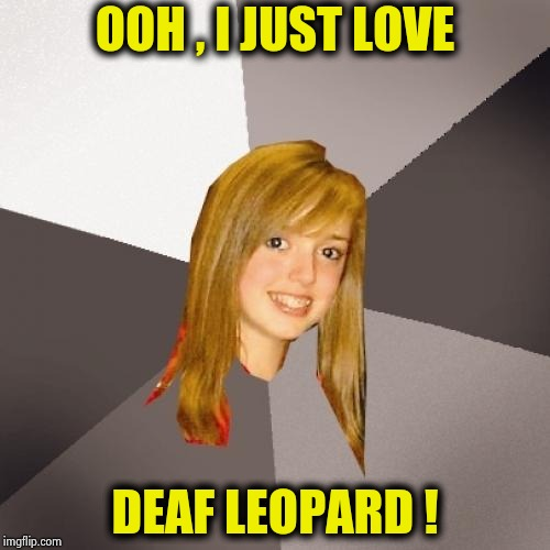 Musically Oblivious 8th Grader Meme | OOH , I JUST LOVE DEAF LEOPARD ! | image tagged in memes,musically oblivious 8th grader | made w/ Imgflip meme maker