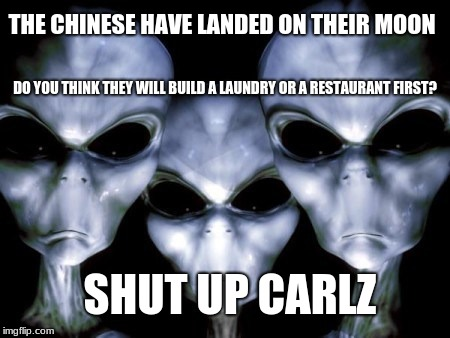Angry Aliens notice China has landed on our moon. | THE CHINESE HAVE LANDED ON THEIR MOON DO YOU THINK THEY WILL BUILD A LAUNDRY OR A RESTAURANT FIRST? SHUT UP CARLZ | image tagged in angry aliens,china moon landing,shut up carl | made w/ Imgflip meme maker