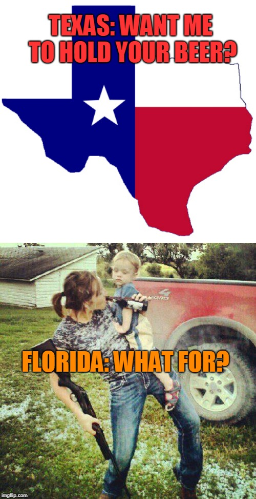 Texas maybe larger, but Florida has been at it longer | TEXAS: WANT ME TO HOLD YOUR BEER? FLORIDA: WHAT FOR? | image tagged in hold my beer,texas,florida | made w/ Imgflip meme maker