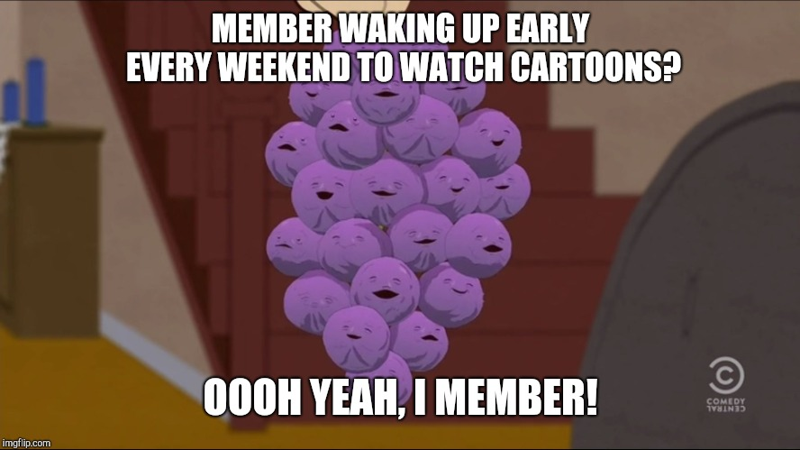 Member Saturday Morning Cartoons? | MEMBER WAKING UP EARLY EVERY WEEKEND TO WATCH CARTOONS? OOOH YEAH, I MEMBER! | image tagged in memes,member berries,cartoon,cartoons,saturday morning cartoons,weekend | made w/ Imgflip meme maker