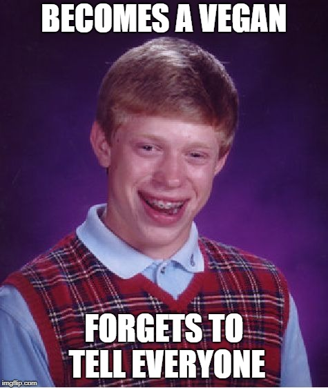 Bad Luck Brian Meme | BECOMES A VEGAN FORGETS TO TELL EVERYONE | image tagged in memes,bad luck brian | made w/ Imgflip meme maker