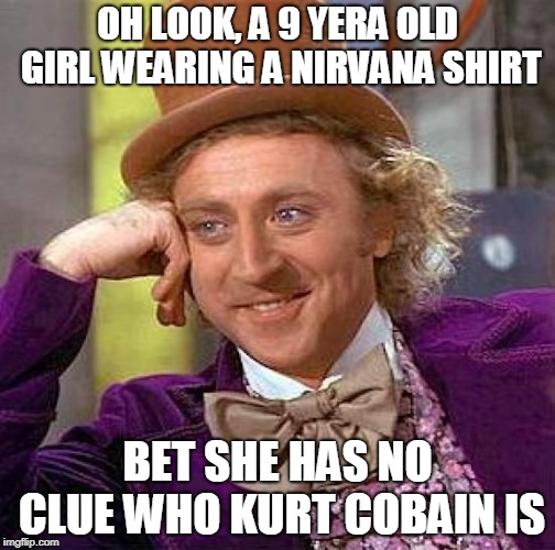 The world we live in - the meme's  most likely true | OH LOOK, A 9 YERA OLD GIRL WEARING A NIRVANA SHIRT BET SHE HAS NO CLUE WHO KURT COBAIN IS | image tagged in memes,creepy condescending wonka,funny,music joke,nirvana,2019 | made w/ Imgflip meme maker