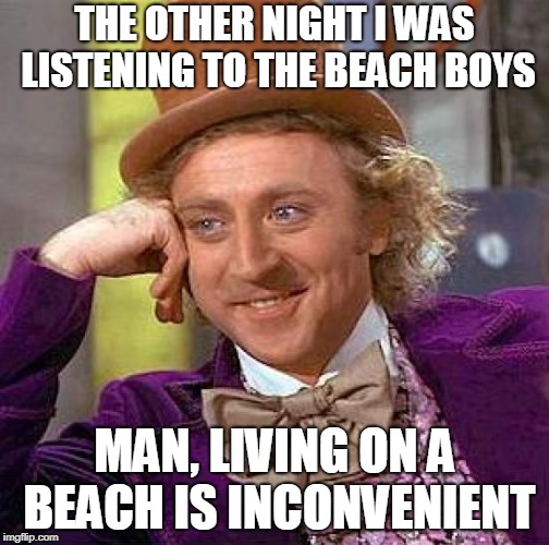 Everybody's gone Surfin' USA | THE OTHER NIGHT I WAS LISTENING TO THE BEACH BOYS MAN, LIVING ON A BEACH IS INCONVENIENT | image tagged in memes,creepy condescending wonka,the beach boys,funny,music joke,beaches | made w/ Imgflip meme maker