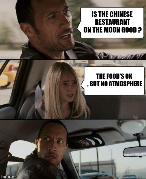The Rock Driving Meme | IS THE CHINESE RESTAURANT ON THE MOON GOOD ? THE FOOD'S OK , BUT NO ATMOSPHERE | image tagged in memes,the rock driving | made w/ Imgflip meme maker