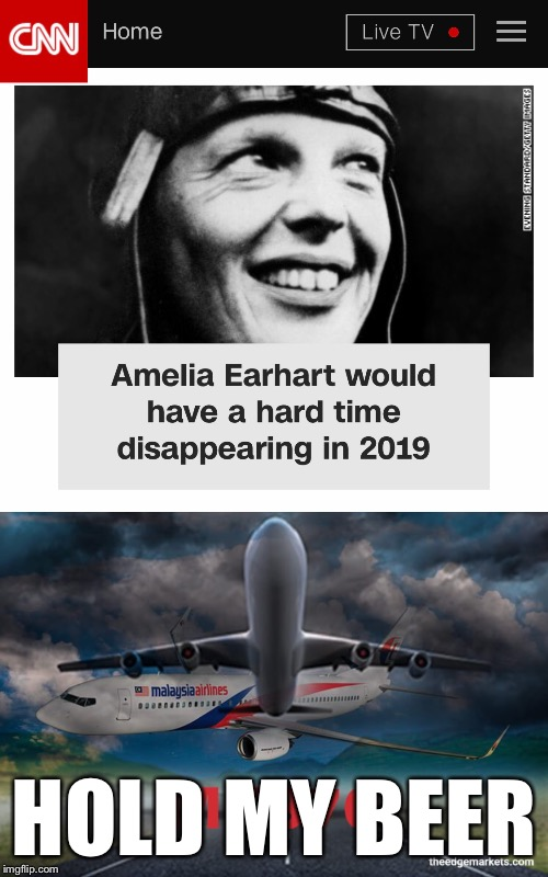 HOLD MY BEER | image tagged in memes,mh370,amelia earhart | made w/ Imgflip meme maker