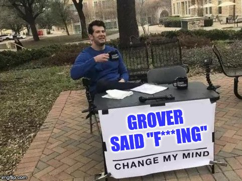 "Change My Mind Meme | GROVER SAID ""F***ING"" 