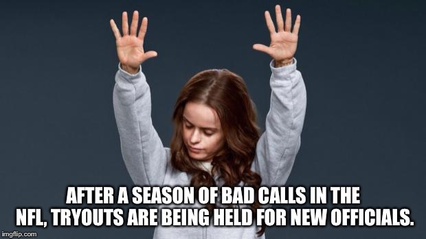 New ref! | AFTER A SEASON OF BAD CALLS IN THE NFL, TRYOUTS ARE BEING HELD FOR NEW OFFICIALS. | image tagged in praise god girl | made w/ Imgflip meme maker