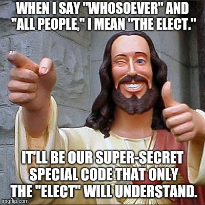 "Buddy Christ Meme | WHEN I SAY ""WHOSOEVER"" AND ""ALL PEOPLE,"" I MEAN ""THE ELECT."" IT'LL BE OUR SUPER-SECRET SPECIAL CODE THAT ONLY THE ""ELECT"" WILL UNDERSTAND. 