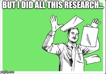 throwing papers |  BUT I DID ALL THIS RESEARCH... | image tagged in throwing papers | made w/ Imgflip meme maker