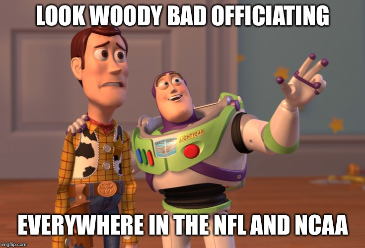 X, X Everywhere Meme | LOOK WOODY BAD OFFICIATING EVERYWHERE IN THE NFL AND NCAA | image tagged in memes,x x everywhere | made w/ Imgflip meme maker