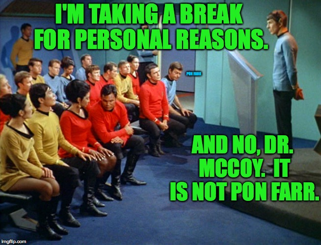 Gonna be gone for a month or two at least.  Luv ya.  Mean it  ( : | I'M TAKING A BREAK FOR PERSONAL REASONS. AND NO, DR. MCCOY.  IT IS NOT PON FARR. PON FARR | image tagged in star trek meeting,memes,pon farr,spock,taking a break | made w/ Imgflip meme maker