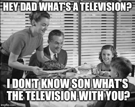 1950s family | HEY DAD WHAT'S A TELEVISION? I DON'T KNOW SON WHAT'S THE TELEVISION WITH YOU? | image tagged in 1950s family | made w/ Imgflip meme maker
