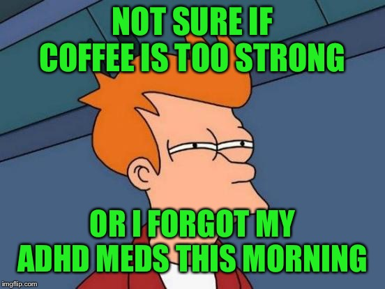 I'm wired up either way... | NOT SURE IF COFFEE IS TOO STRONG OR I FORGOT MY ADHD MEDS THIS MORNING | image tagged in memes,futurama fry,lynch1979 | made w/ Imgflip meme maker
