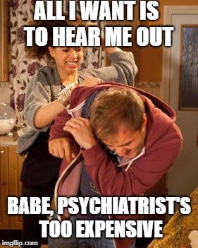 battered husband | ALL I WANT IS TO HEAR ME OUT BABE, PSYCHIATRIST'S TOO EXPENSIVE | image tagged in battered husband | made w/ Imgflip meme maker