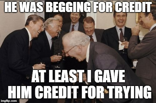 Laughing Men In Suits Meme | HE WAS BEGGING FOR CREDIT AT LEAST I GAVE HIM CREDIT FOR TRYING | image tagged in memes,laughing men in suits | made w/ Imgflip meme maker