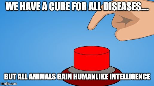 Would you push the button? | WE HAVE A CURE FOR ALL DISEASES.... BUT ALL ANIMALS GAIN HUMANLIKE INTELLIGENCE | image tagged in would you push the button | made w/ Imgflip meme maker